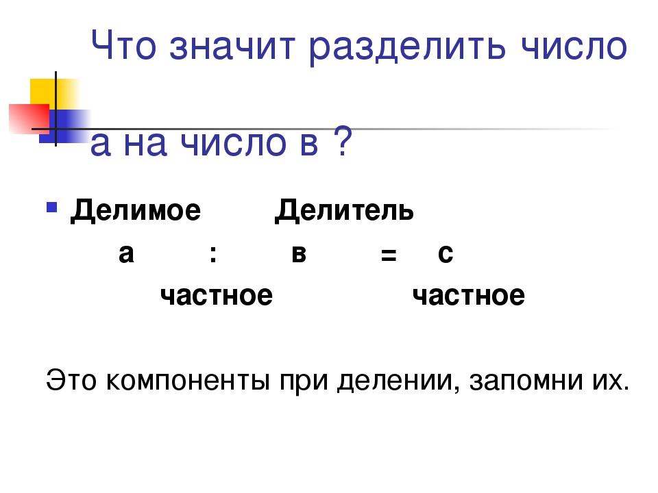 Что значит разделить число а на число в ? Делимое Делитель а : в = с частное...