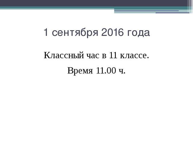 1 сентября 2016 года Классный час в 11 классе. Время 11.00 ч.