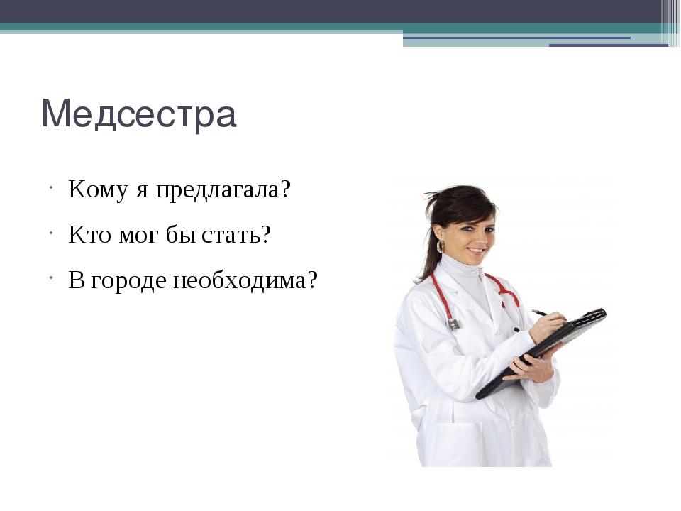 Медсестра Кому я предлагала? Кто мог бы стать? В городе необходима?