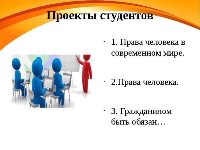 Проекты студентов 1. Права человека в современном мире. 2.Права человека. 3....