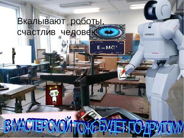 Вкалывают роботы, счастлив человек!