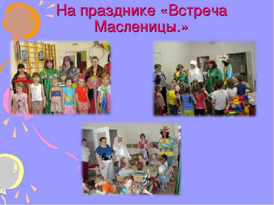 На празднике «Встреча Масленицы.»