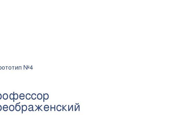 Профессор Преображенский Прототип №4