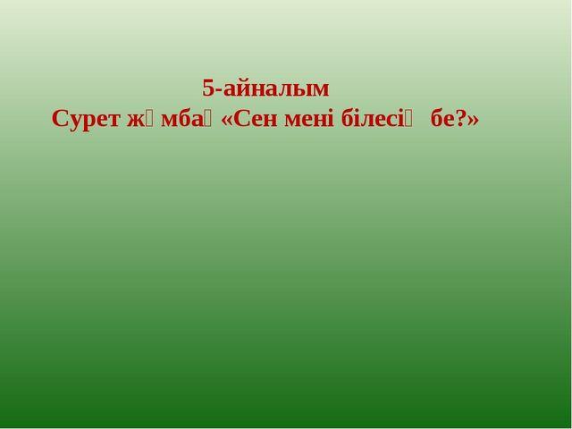 5-айналым Сурет жұмбақ«Сен мені білесің бе?»