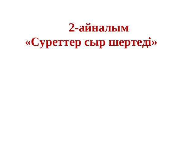 2-айналым «Суреттер сыр шертеді»