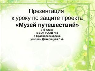 Презентация к уроку по защите проекта «Музей путешествий» 3-Б класс МБОУ «СОШ