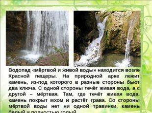 Водопад «мёртвой и живой воды» находится возле Красной пещеры. На природной а