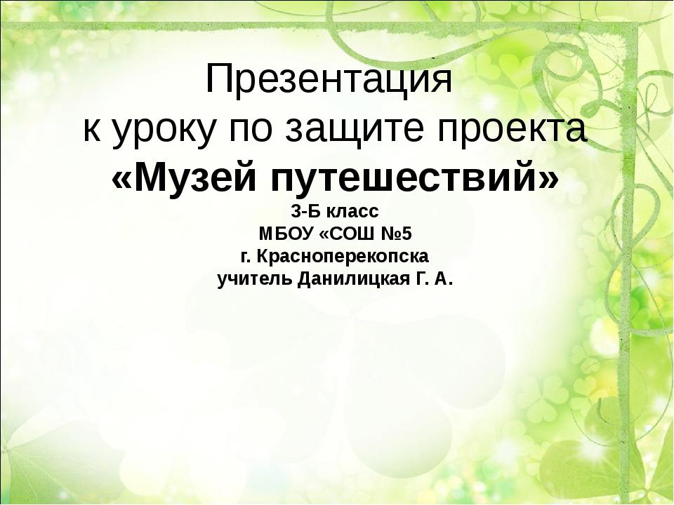 Презентация к уроку по защите проекта «Музей путешествий» 3-Б класс МБОУ «СОШ...