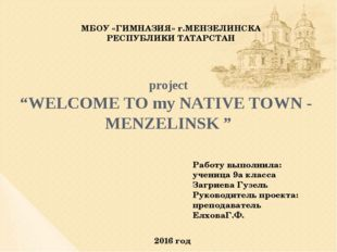 "project ""WELCOME TO my NATIVE TOWN - MENZELINSK "" МБОУ «ГИМНАЗИЯ» г.МЕНЗ"
