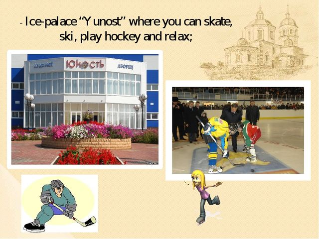 "- Ice-palace ""Yunost"" where you can skate, ski, play hockey and relax;"