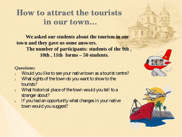 How to attract the tourists in our town… 	We asked our students about the tou...