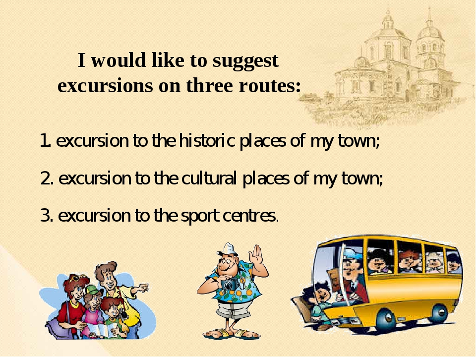 1. excursion to the historic places of my town; 2. excursion to the cultural...