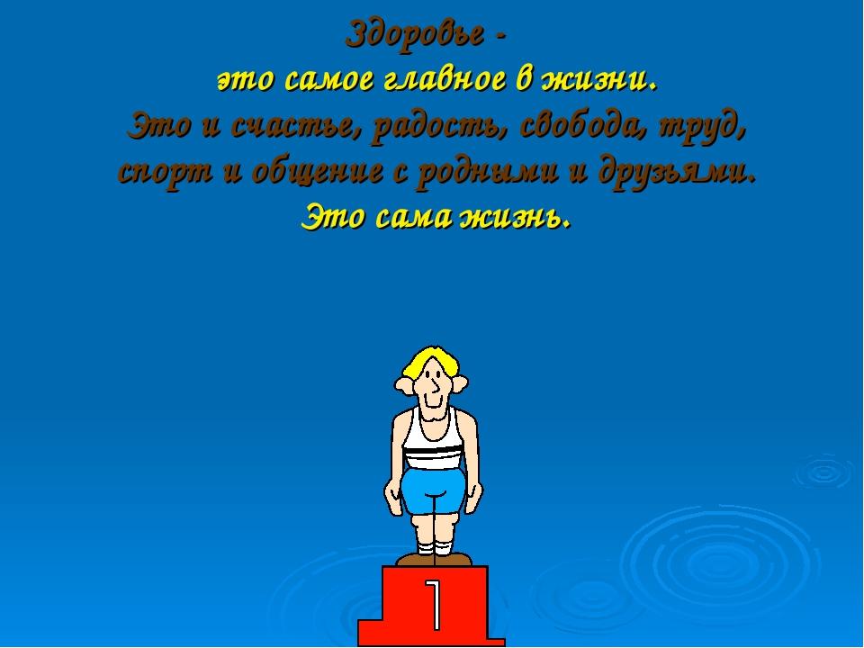 Здоровье - это самое главное в жизни. Это и счастье, радость, свобода, труд,...