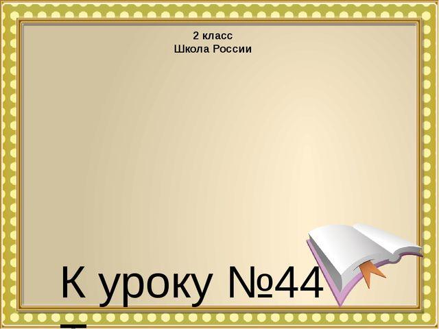 К уроку №44 Тема урока: «Как различать звуки и буквы?» 2 класс Школа России