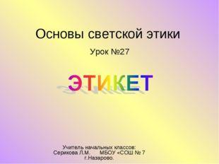 Основы светской этики Урок №27 Учитель начальных классов: Серикова Л.М. МБОУ