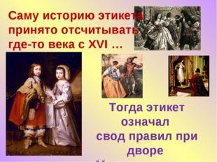 Тогда этикет означал свод правил при дворе Монарха - своего рода церемониал…