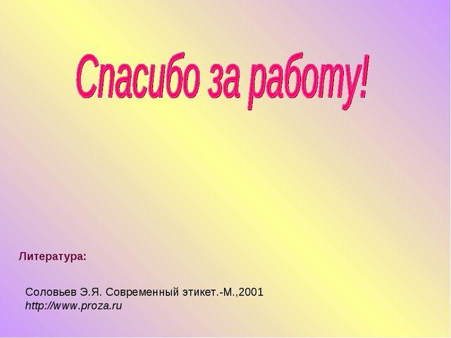Литература: Соловьев Э.Я. Современный этикет.-М.,2001 http://www.proza.ru