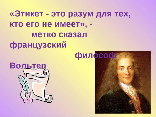 «Этикет - это разум для тех, кто его не имеет», - метко сказал французский фи...