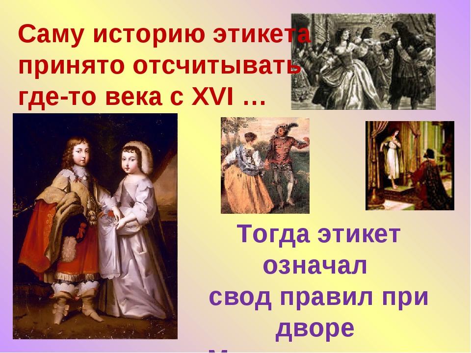 Тогда этикет означал свод правил при дворе Монарха - своего рода церемониал…...