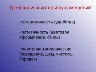 Требования к интерьеру помещений: - эргономичность (удобство) - санитарно-гиг