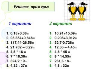 Решите примеры: 1 вариант: 2 вариант: 1. 0,18+0,38= 2. 28,354+0,848= 3. 117,