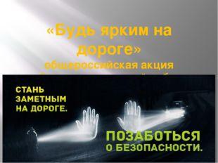 «Будь ярким на дороге» общероссийская акция «безопасность детей забота родите