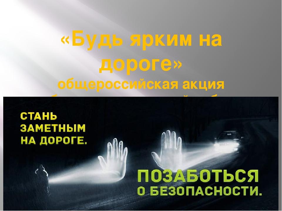 «Будь ярким на дороге» общероссийская акция «безопасность детей забота родите...
