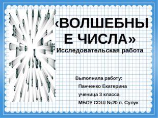 «ВОЛШЕБНЫЕ ЧИСЛА» Исследовательская работа Выполнила работу: Панченко Екатери