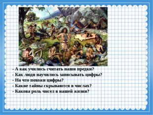 - А как учились считать наши предки? - Как люди научились записывать цифры? -