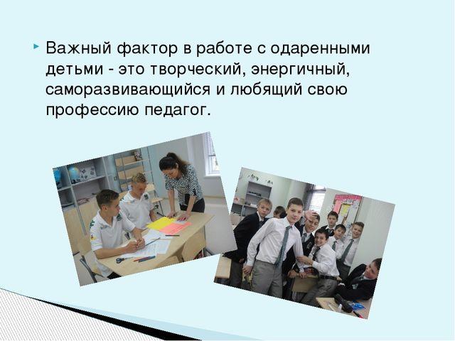 Важный фактор в работе с одаренными детьми - это творческий, энергичный, сам...