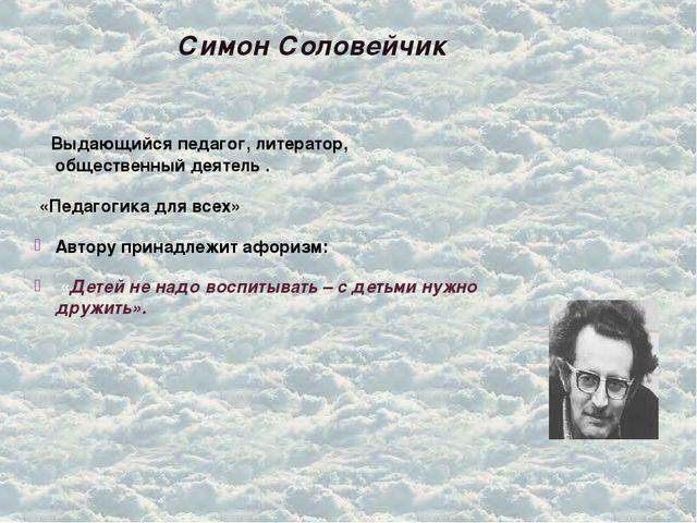 Симон Соловейчик Выдающийся педагог, литератор, общественный деятель . «Педаг...