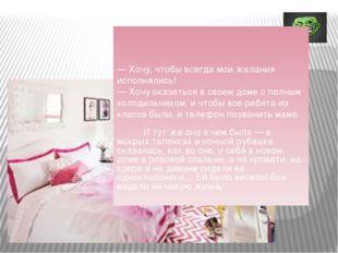 — Хочу, чтобы всегда мои желания исполнялись! — Хочу оказаться в своем доме
