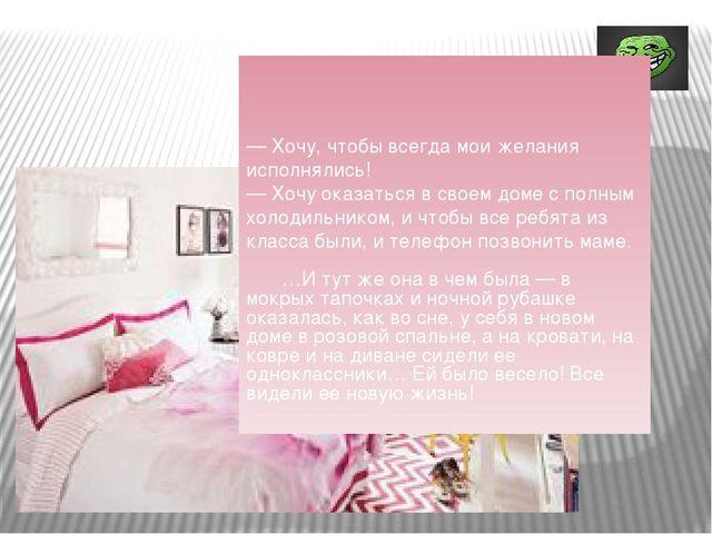 — Хочу, чтобы всегда мои желания исполнялись! — Хочу оказаться в своем доме...