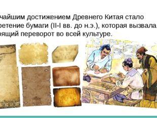 Величайшим достижением Древнего Китая стало изобретение бумаги (II-I вв. до н