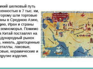 Великий шелковый путь протяженностью в 7 тыс. км, по которому шли торговые к