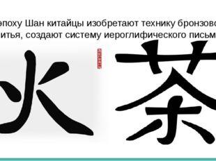 В эпоху Шан китайцы изобретают технику бронзового литья, создают систему иеро