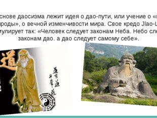 В основе даосизма лежит идея о дао-пути, или учение о «пути природы», о вечн