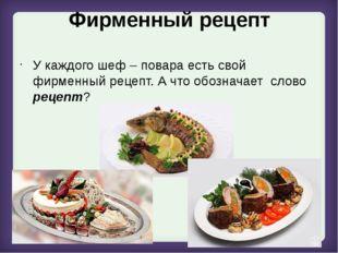 Фирменный рецепт У каждого шеф – повара есть свой фирменный рецепт. А что обо