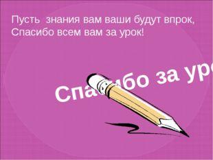 Спасибо за урок! Пусть знания вам ваши будут впрок, Спасибо всем вам за урок!