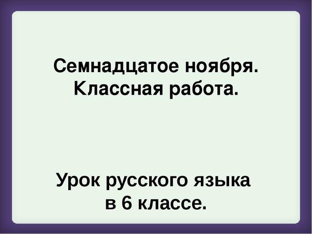 Семнадцатое ноября. Классная работа. Урок русского языка в 6 классе.