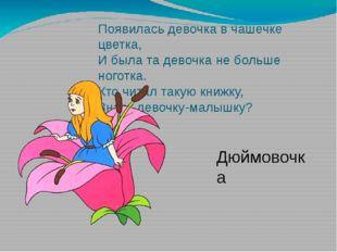 Появилась девочка в чашечке цветка, И была та девочка не больше ноготка. Кто