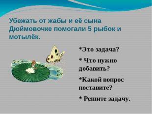 Убежать от жабы и её сына Дюймовочке помогали 5 рыбок и мотылёк. *Это задача?