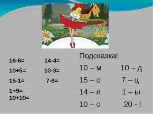 16-6= 14-4= 10+5= 10-3= 15-1= 7-6= 1+9= 10+10= Подсказка! 10 – м 10 – д 15 –