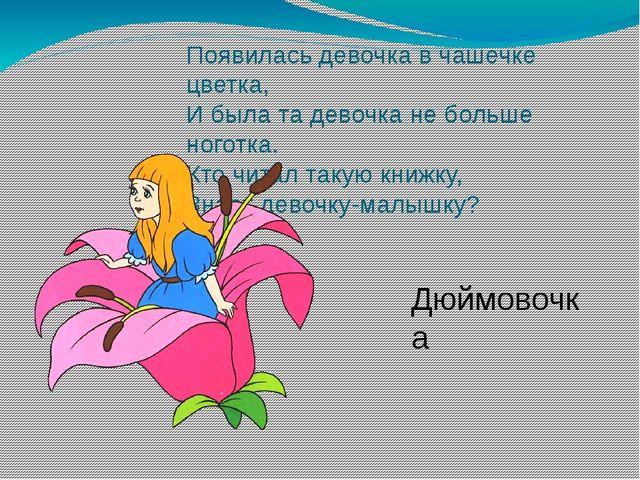 Появилась девочка в чашечке цветка, И была та девочка не больше ноготка. Кто...
