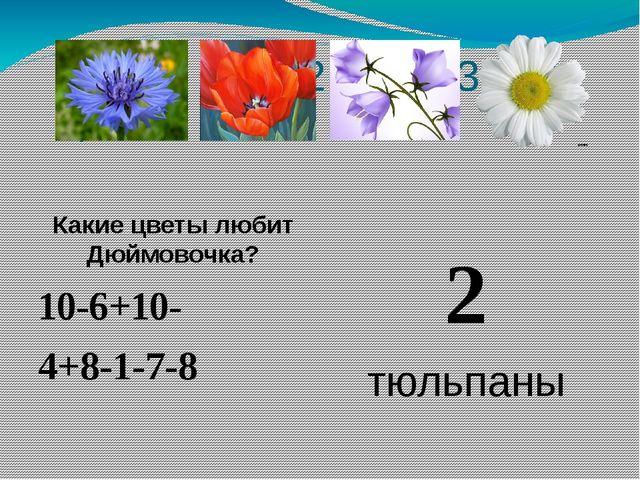 1 2 3 4 Какие цветы любит Дюймовочка? 10-6+10- 4+8-1-7-8 2 тюльпаны