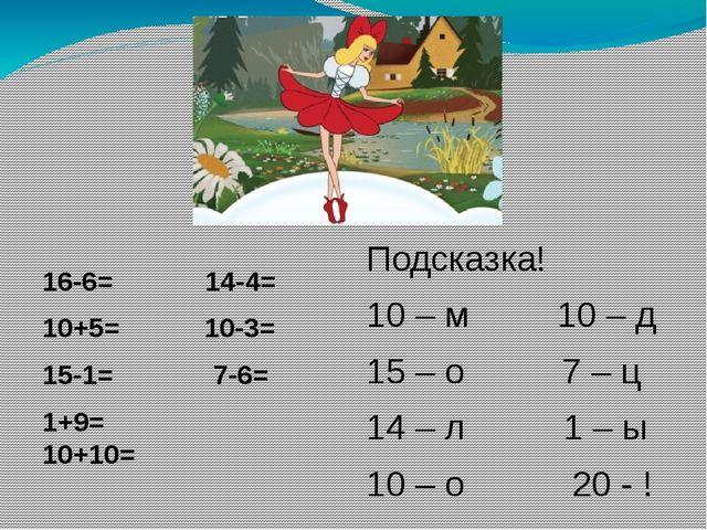 16-6= 14-4= 10+5= 10-3= 15-1= 7-6= 1+9= 10+10= Подсказка! 10 – м 10 – д 15 –...
