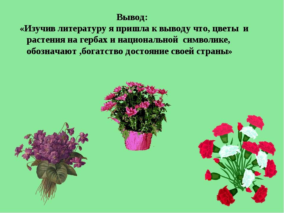 Вывод: «Изучив литературу я пришла к выводу что, цветы и растения на гербах...