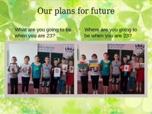 Our plans for future What are you going to be when you are 23? Where are you