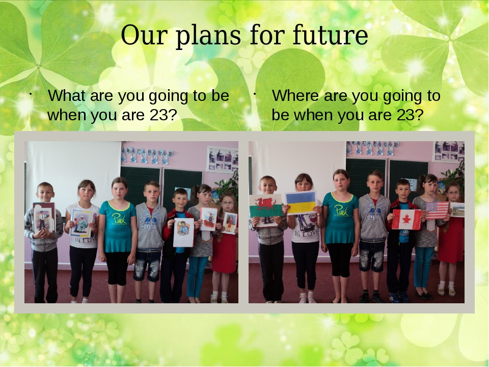 Our plans for future What are you going to be when you are 23? Where are you...