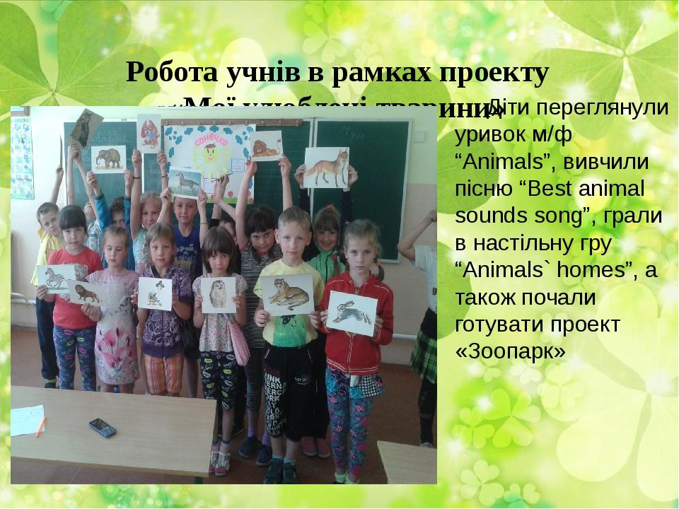 Робота учнів в рамках проекту «Мої улюблені тварини» Діти переглянули уривок...
